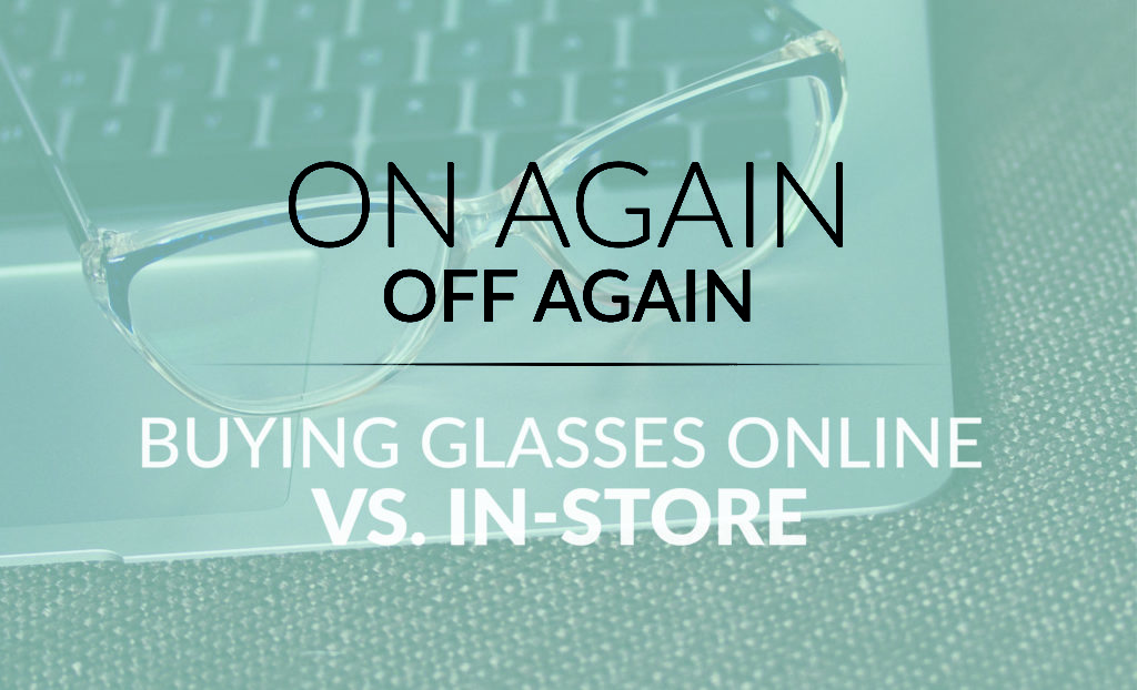 On Again off Again – Buying Glasses Online vs. In-Store